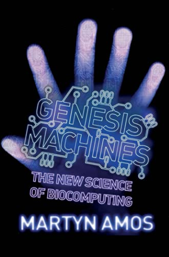 Genesis Machines: The New Science of Biocomputing by Martyn Amos