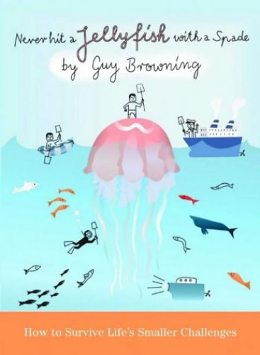 Never Hit a Jellyfish with a Spade: How to Survive Life's Smaller Challenges By Guy Browning
