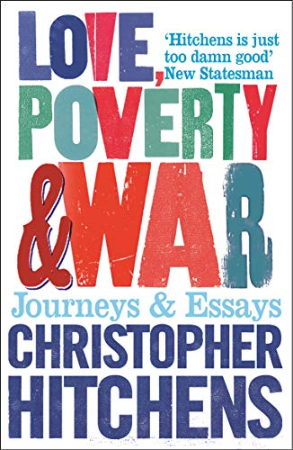 Love, Poverty and War: Journeys and Essays By Christopher Hitchens