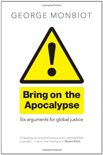 Bring on the Apocalypse: Six Arguments for Global Justice By George Monbiot