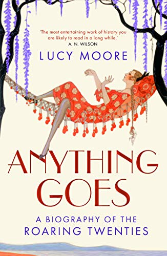 Anything Goes: A Biography of the Roaring Twenties by Mrs Lucy Moore