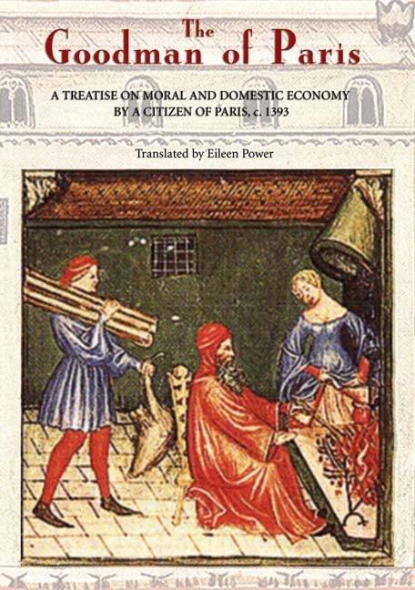 The Goodman of Paris (Le Menagier de Paris) - A Treatise on Moral and Domestic Economy by A Citizen of Paris, c.1393 By Eileen Power