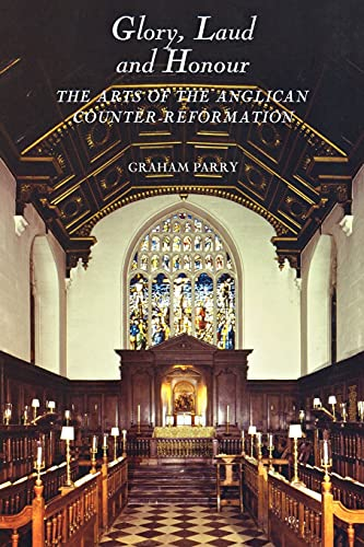 Glory, Laud and Honour - The Arts of the Anglican Counter-Reformation By Graham Parry
