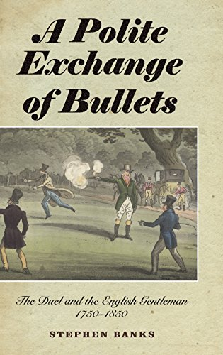 A Polite Exchange of Bullets: The Duel and the English Gentleman, 1750-1850 by Stephen Banks