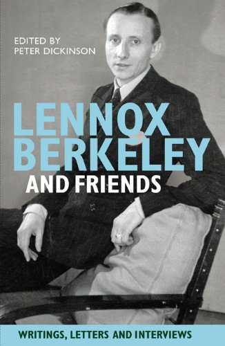 Lennox Berkeley and Friends - Writings, Letters and Interviews By Peter Dickinson