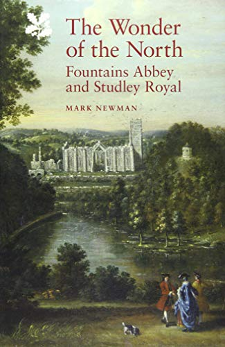 The Wonder of the North: Fountains Abbey and Studley Royal by Mark Newman