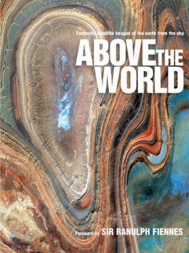 Above the World: Stunning Satellite Images From Above Earth by Sir Ranulph Fiennes, Bt OBE
