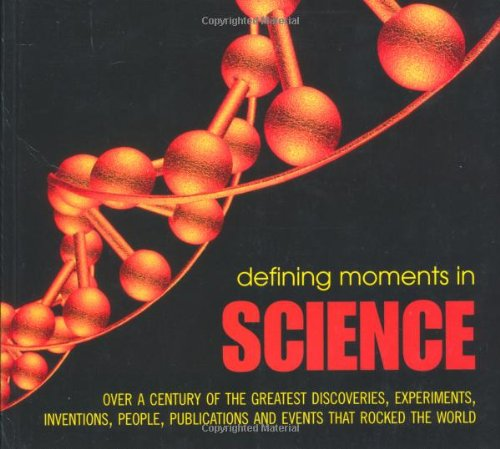 Defining Moments in Science: Over a Century of the Greatest Scientists, Discoveries, Inventions and Events That Rocked the Scientific World by Andrew Impey