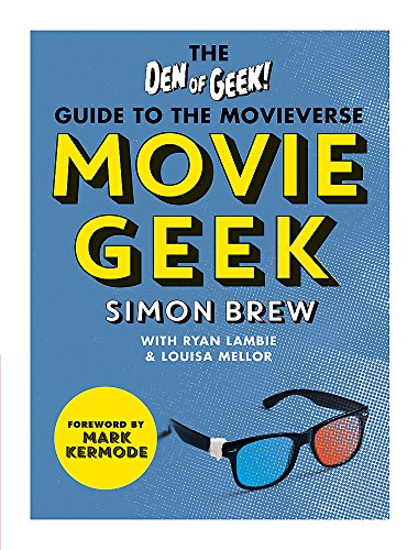 Movie Geek: The Den of Geek Guide to the Movieverse By Simon Brew