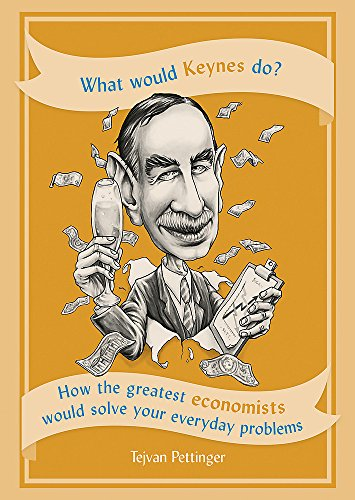 What Would Keynes Do?: How the greatest economists would solve your everyday problems by Tejvan Pettinger