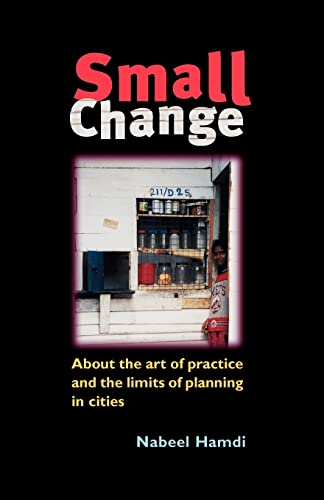 Small Change: The Art of Practice and the Limits of Planning in Cities By Nabeel Hamdi