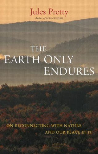 The Earth Only Endures: On Reconnecting with Nature and Our Place in It By Jules N. Pretty
