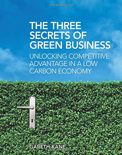 The Three Secrets of Green Business: Unlocking Competitive Advantage in a Low Carbon Economy By Gareth Kane
