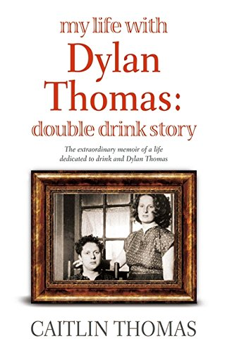 My Life with Dylan Thomas: Double Drink Story By Caitlin Thomas