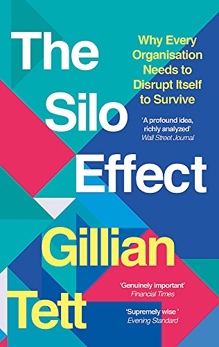 The Silo Effect: Why Every Organisation Needs to Disrupt Itself to Survive By Gillian Tett