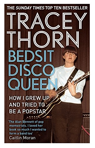 Bedsit Disco Queen: How I grew up and tried to be a pop star By Tracey Thorn