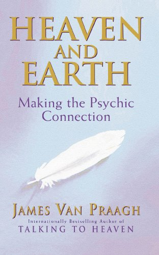 Heaven and Earth: Making the Psychic Connection by James Van Praagh