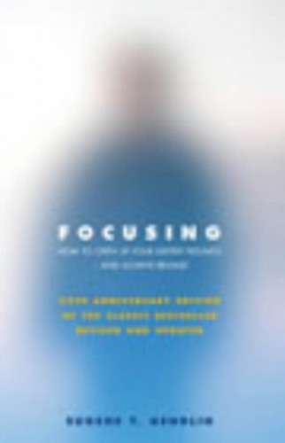 Focusing: How To Gain Direct Access To Your Body's Knowledge: How to Open Up Your Deeper Feelings and Intuition By Eugene T. Gendlin