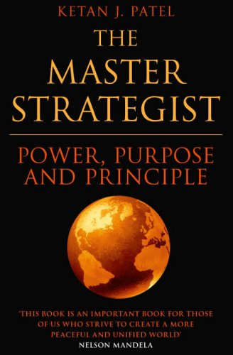 The Master Strategist: Power, Purpose and Principle in Action By Ketan J. Patel