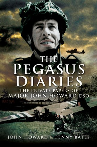 The Pegasus Diaries: The Private Papers of Major John Howard DSO by John Howard