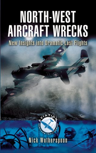 North-west Aircraft Wrecks: New Insights into Dramatic Last Flights (aviation Heritage Trail Series By Nick Wotherspoon