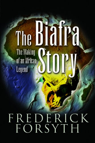 Biafra Story: The Making of an African Legend by Frederick Forsyth