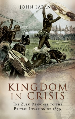 Kingdom in Crisis: The Zulu Response to the British Invasion of 1879 by John Laband