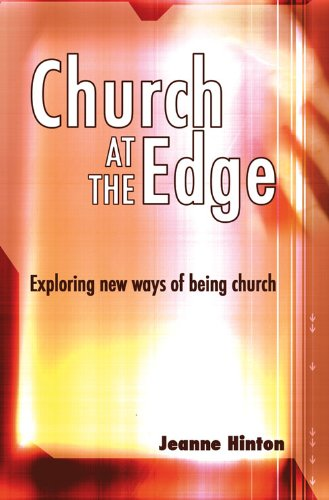 CHURCH AT THE EDGE - EXPLORING NEW WAYS OF BEING CHURCH By Jeanne Hinton
