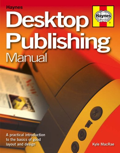 Desktop Publishing Manual: A practical introduction to creating professional-looking documents and publications By Kyle MacRae