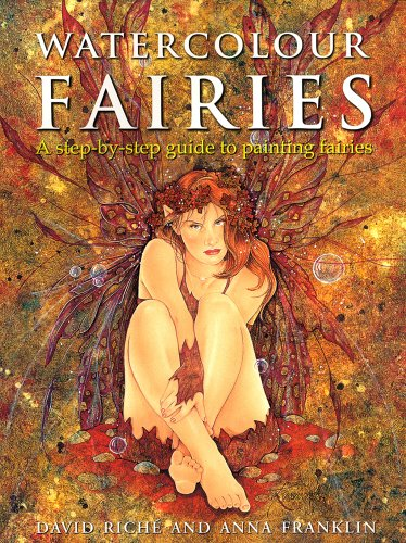 Watercolour Fairies: A step-by-step guide to painting fairies: A Step-by-step Guide to Creating the Fairy World By David Riche