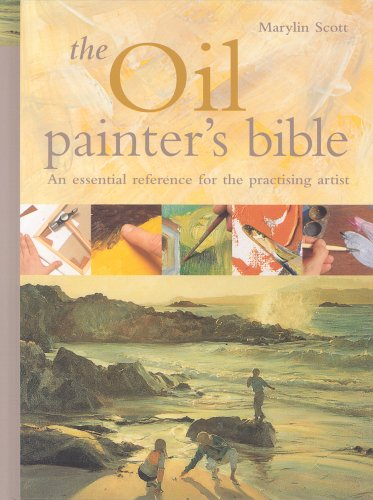 The Oil Painter's Bible: The Essential Reference for the Practicing Artist by Marilyn Scott