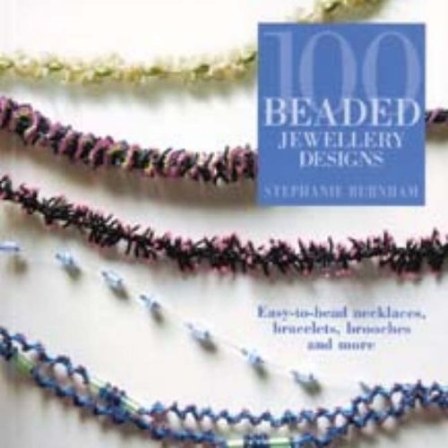 100 Beaded Jewellery Designs: Easy-to-bead necklaces, bracelets, brooches and more By Stephanie Burnham