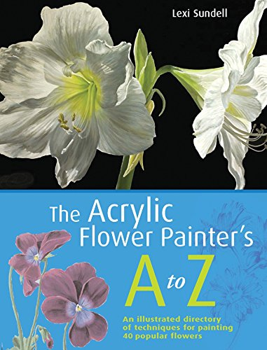The Acrylic Flower Painter's A-Z: An Illustrated Directory of Techniques for Painting 40 Popular Flowers by Lexi Sundell