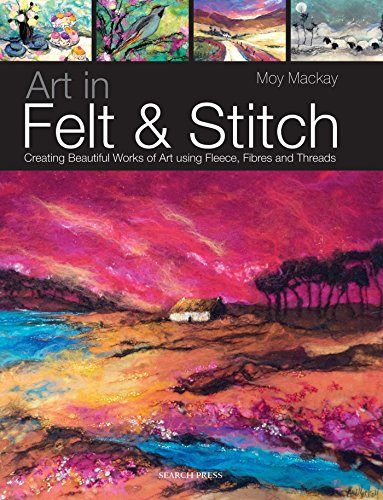 Art in Felt and Stitch: Creating Beautiful Works of Art Using Fleece, Fibres and Threads By Moy Mackay