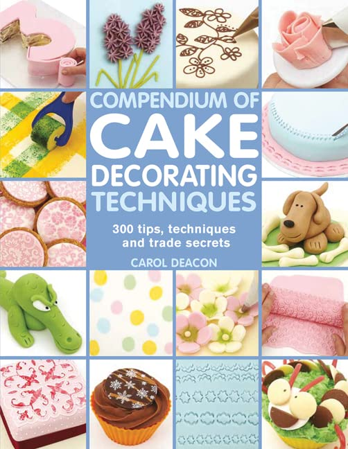 Compendium of Cake Decorating Techniques: 200 Tips, Techniques and Trade Secrets By Carol Deacon
