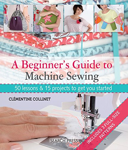 A Beginner's Guide to Machine Sewing: 50 Lessons and 15 Projects to Get You Started By Clementine Collinet