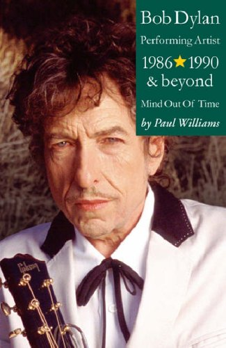 Bob Dylan: Mind Out of Time - Performing Artist 1986-1990 and Beyond by Paul Williams