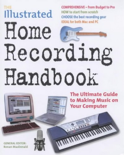 The Illustrated Home Recording Handbook: The Ultimate Guide to Making Music on Your Computer by Ronan MacDonald