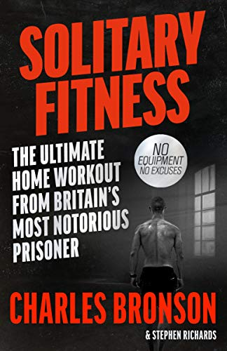 Solitary Fitness - The Ultimate Workout From Britain's Most Notorious Prisoner By Charles Bronson
