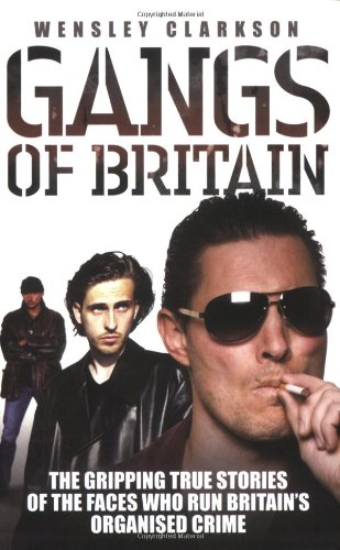 Gangs of Britain: The Gripping True Stories of the Faces Who Run Britain's Organised Crime by Wensley Clarkson