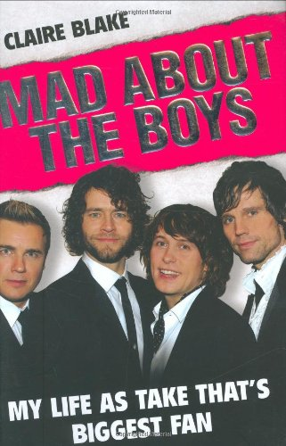 Mad About the Boys: My Life as Take That's Biggest Fan by Claire Blake