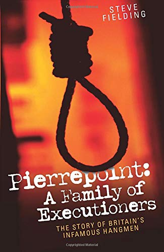 Pierrepoint - A Family of Executioners By Steve Fielding