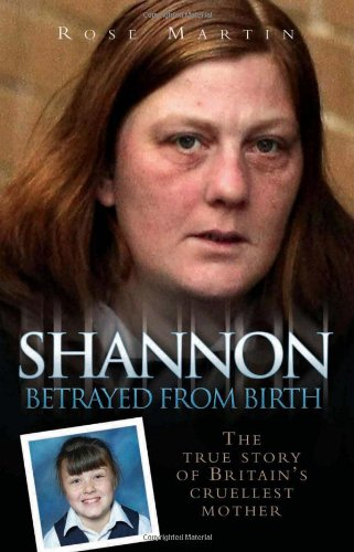Shannon: The True Story of Britain's Cruellest Mother by Rose Martin