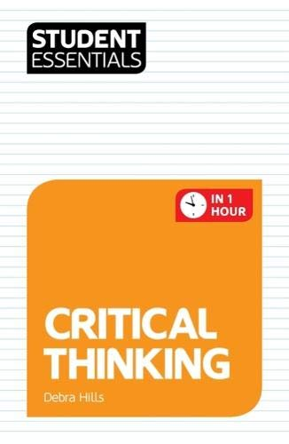 Student Essentials: Critical Thinking By Debra Hills