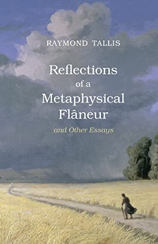 Reflections of a Metaphysical Flaneur: and Other Essays by Raymond Tallis