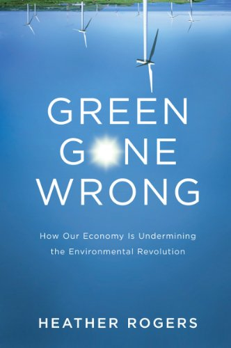 Green Gone Wrong: How our Economy is Undermining the Environmental Revolution By Heather Rogers, QC