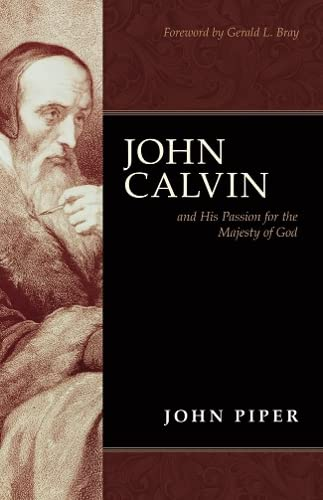 John Calvin and His Passion for the Majesty of God By John Piper