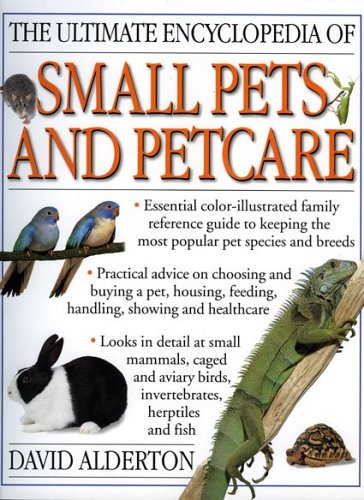 The Ultimate Encyclopedia of Small Pets and Pet Care By David Alderton