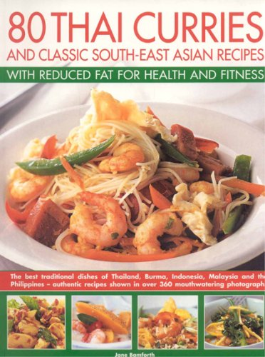 80 Thai Curries and Classic South-East Asian Recipes with Reduced Fat for Health and Fitness: The Best Traditional Flavours of Thailand, Burma, Indonesia, Malaysia and the Philippines - Authentic Specially Adapted Recipes Shown Step-by-step in Over 500 Co