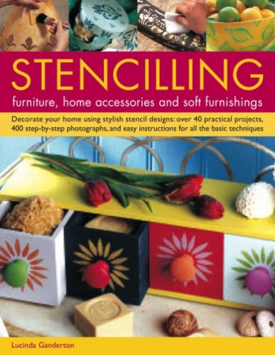Stencilling Furniture, Home Accessories and Soft Furnishings: Decorate Your Home Using Stylish Stencil Designs - Over 40 Practical Projects, 400 Step-by-step Photographs, and Easy Instructions for All the Basic Techniques by Lucinda Ganderton